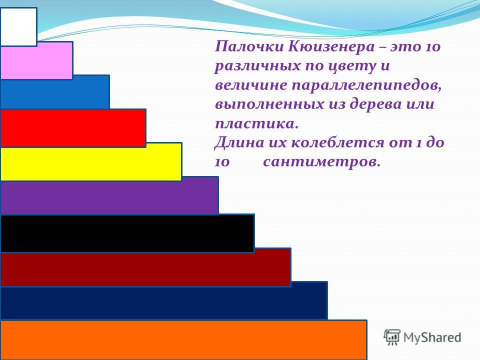 Палочки Кюизенера – это 10 различных по цвету и величине параллелепипедов, выполненных из дерева или пластика. Длина их колеблется от 1 до 10 сантиметров.