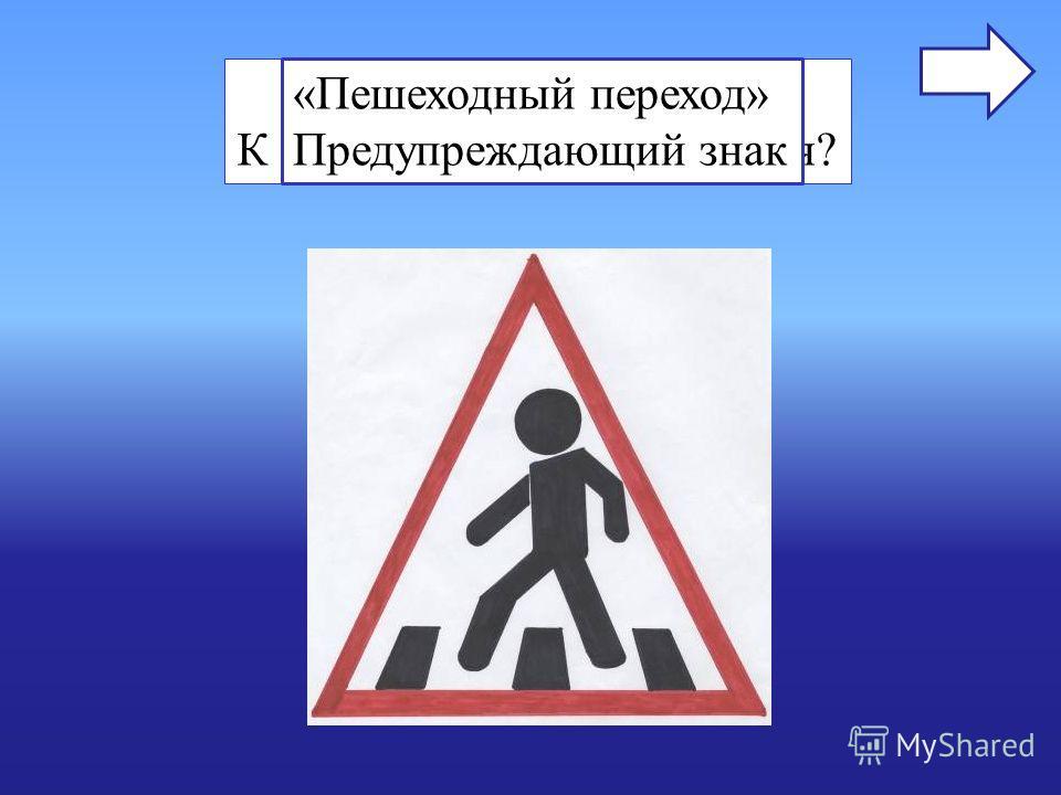 Назовите знак. К какой группе он относится? «Пешеходный переход» Предупреждающий знак