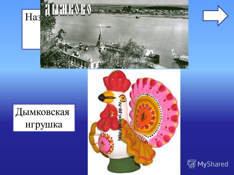 Название этой игрушки произошло от названия села, в котором их изготавливают Дымковская игрушка