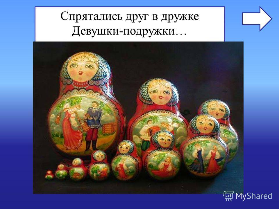 Спрятались друг в дружке Девушки-подружки… Назовите известные на весь мир русские деревянные игрушки