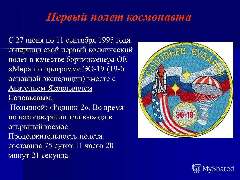 С 27 июня по 11 сентября 1995 года совершил свой первый космический полет в качестве бортинженера ОК «Мир» по программе ЭО-19 (19-й основной экспедиции) вместе с Анатолием Яковлевичем Соловьевым. Анатолием Яковлевичем Соловьевым Позывной: «Родник-2».