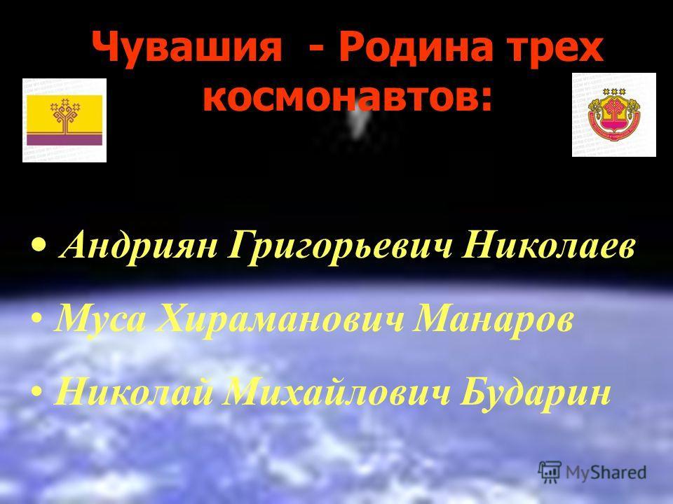 Чувашия - Родина трех космонавтов: Андриян Григорьевич Николаев Муса Хираманович Манаров Николай Михайлович Бударин