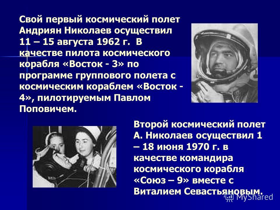 Свой первый космический полет Андриян Николаев осуществил 11 – 15 августа 1962 г. В качестве пилота космического корабля «Восток - 3» по программе группового полета с космическим кораблем «Восток - 4», пилотируемым Павлом Поповичем. Второй космически