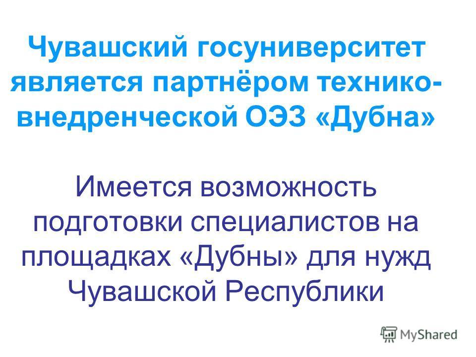 Чувашский госуниверситет является партнёром технико- внедренческой ОЭЗ «Дубна» Имеется возможность подготовки специалистов на площадках «Дубны» для нужд Чувашской Республики