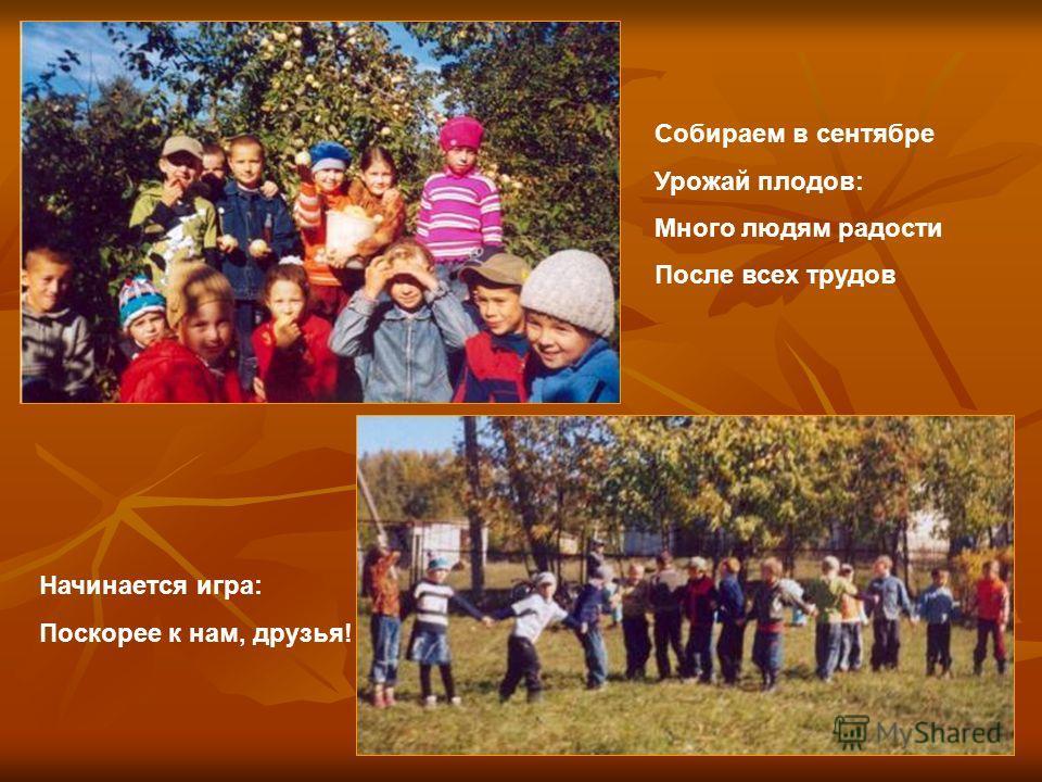 Собираем в сентябре Урожай плодов: Много людям радости После всех трудов Начинается игра: Поскорее к нам, друзья!