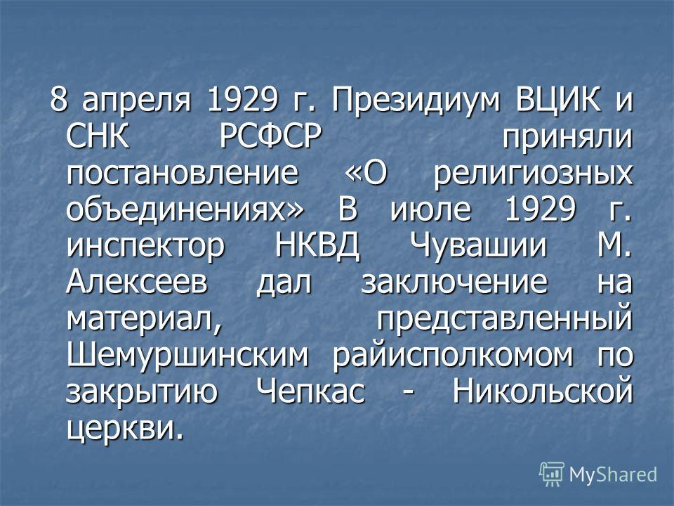 8 апреля 1929 г. Президиум ВЦИК и СНК РСФСР приняли постановление «О религиозных объединениях» В июле 1929 г. инспектор НКВД Чувашии М. Алексеев дал заключение на материал, представленный Шемуршинским райисполкомом по закрытию Чепкас - Никольской цер