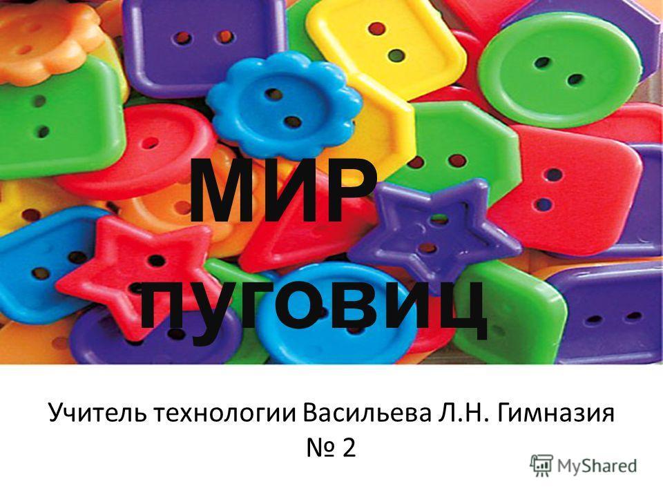 МИР пуговиц Учитель технологии Васильева Л.Н. Гимназия 2