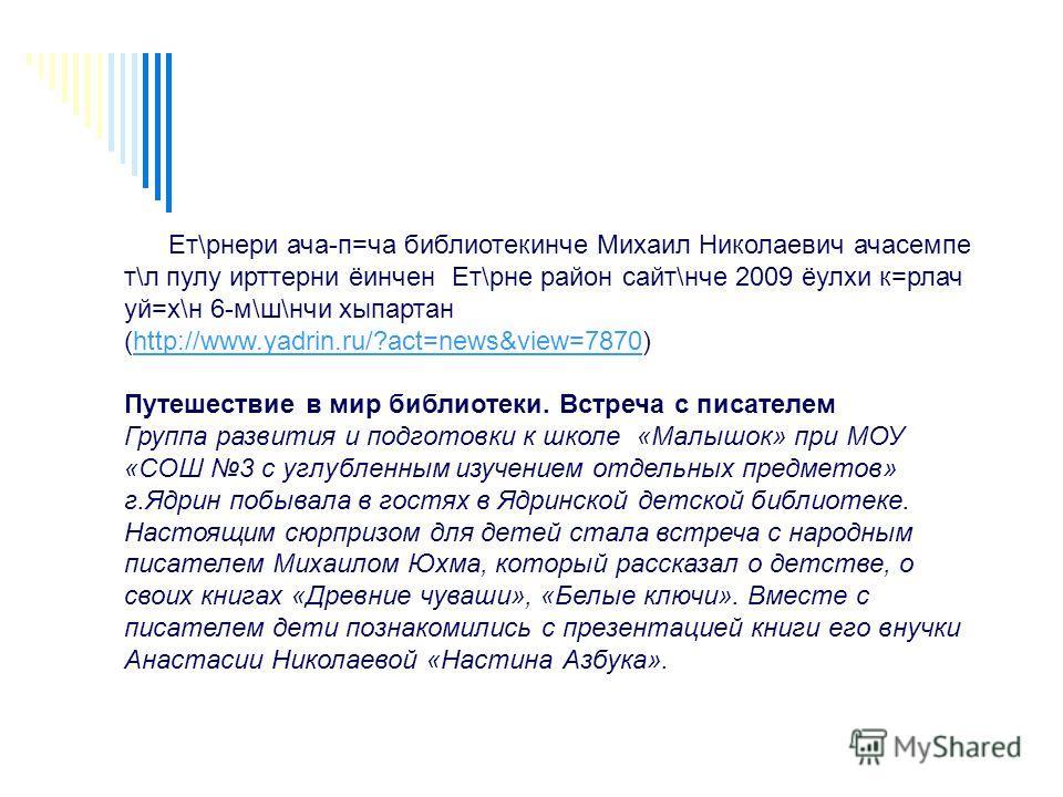 Ет\рнери ача-п=ча библиотекинче Михаил Николаевич ачасемпе т\л пулу ирттерни ёинчен Ет\рне район сайт\нче 2009 ёулхи к=рлач уй=х\н 6-м\ш\нчи хыпартан (http://www.yadrin.ru/?act=news&view=7870)http://www.yadrin.ru/?act=news&view=7870 Путешествие в мир