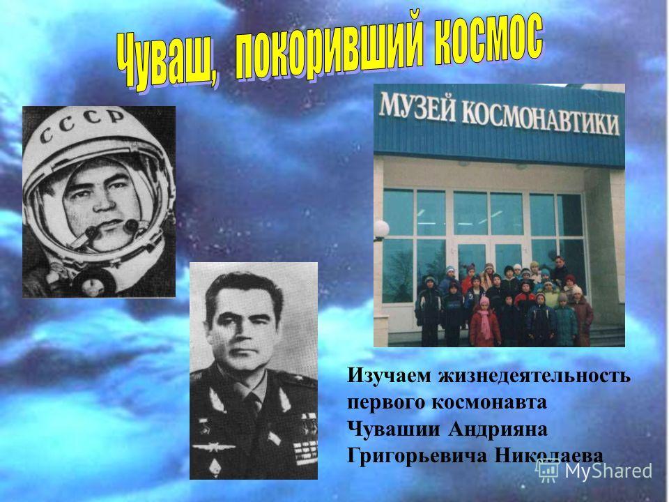 Изучаем жизнедеятельность первого космонавта Чувашии Андрияна Григорьевича Николаева