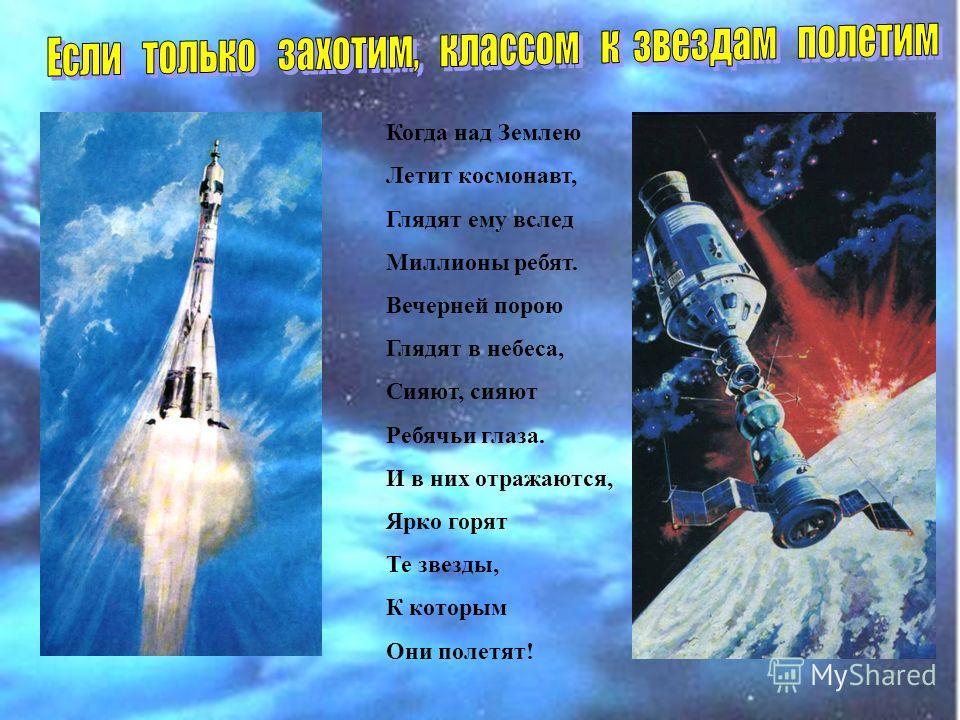 Когда над Землею Летит космонавт, Глядят ему вслед Миллионы ребят. Вечерней порою Глядят в небеса, Сияют, сияют Ребячьи глаза. И в них отражаются, Ярко горят Те звезды, К которым Они полетят!