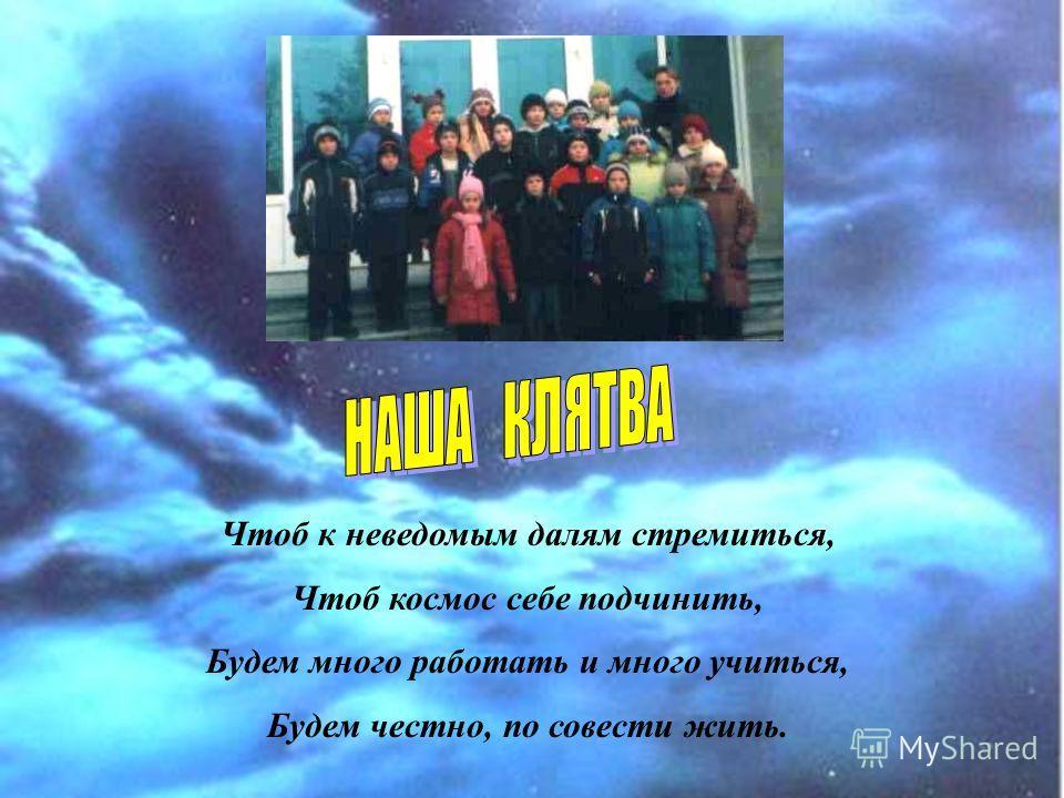 Чтоб к неведомым далям стремиться, Чтоб космос себе подчинить, Будем много работать и много учиться, Будем честно, по совести жить.