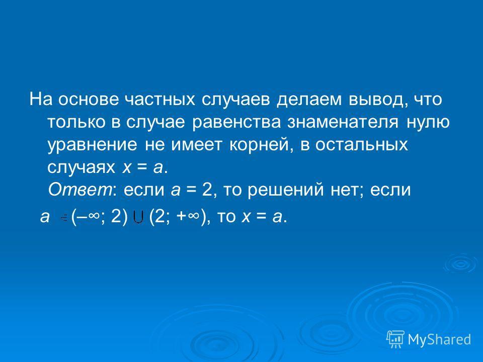 На основе частных случаев делаем вывод, что только в случае равенства знаменателя нулю уравнение не имеет корней, в остальных случаях х = а. Ответ: если a = 2, то решений нет; если a (–; 2) (2; +), то х = а.