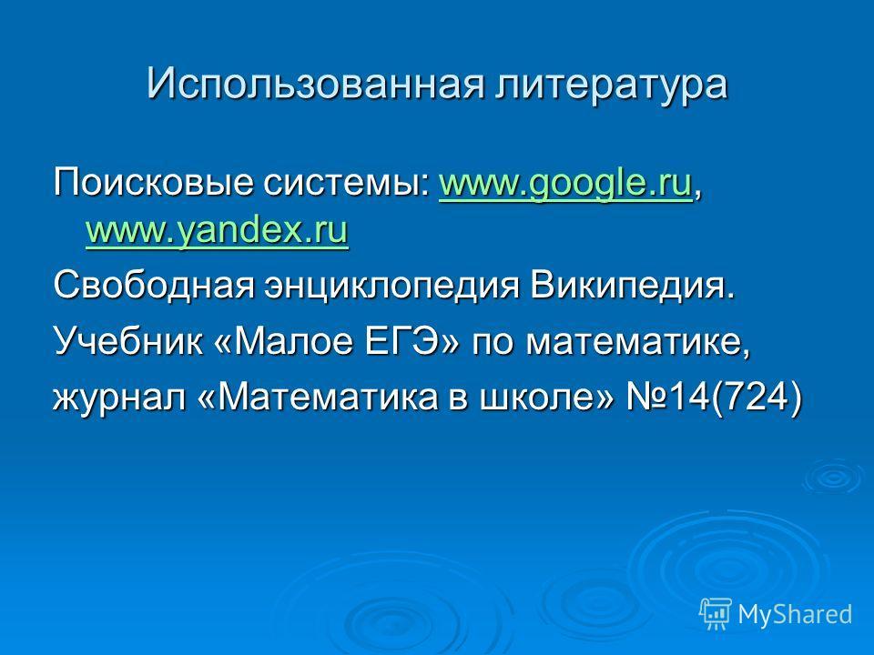 Использованная литература Поисковые системы: www.google.ru, www.yandex.ru www.google.ru www.yandex.ruwww.google.ru www.yandex.ru Свободная энциклопедия Википедия. Учебник «Малое ЕГЭ» по математике, журнал «Математика в школе» 14(724)