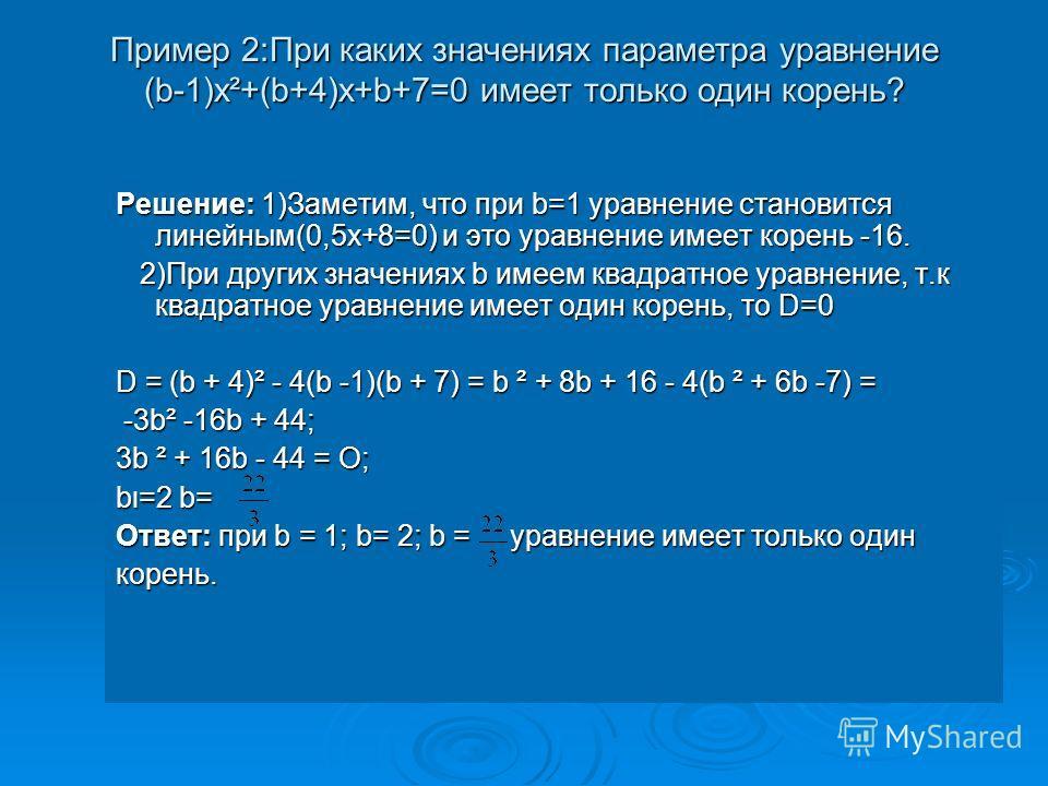 Пример 2:При каких значениях параметра уравнение (b-1)x²+(b+4)x+b+7=0 имеет только один корень? Решение: 1)Заметим, что при b=1 уравнение становится линейным(0,5х+8=0) и это уравнение имеет корень -16. 2)При других значениях b имеем квадратное уравне