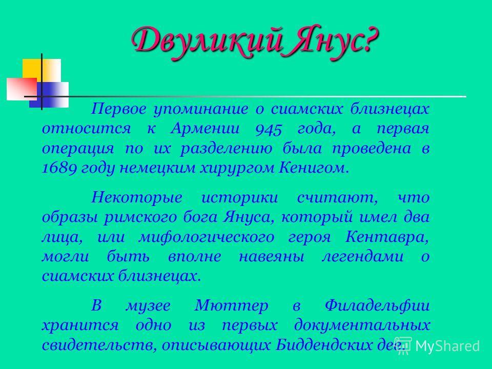 Двуликий Янус? Двуликий Янус? Первое упоминание о сиамских близнецах относится к Армении 945 года, а первая операция по их разделению была проведена в 1689 году немецким хирургом Кенигом. Некоторые историки считают, что образы римского бога Януса, ко