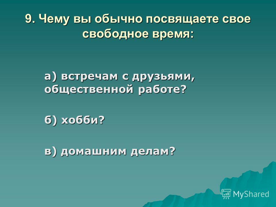 9. Чему вы обычно посвящаете свое свободное время: а) встречам с друзьями, общественной работе? б) хобби? в) домашним делам?