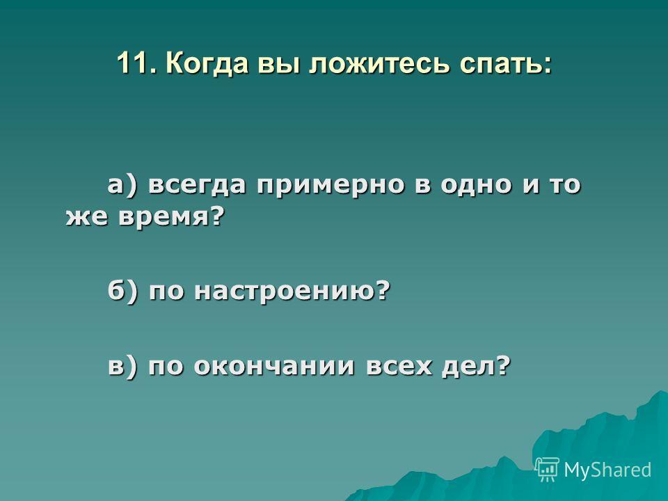 11. Когда вы ложитесь спать: а) всегда примерно в одно и то же время? б) по настроению? в) по окончании всех дел?
