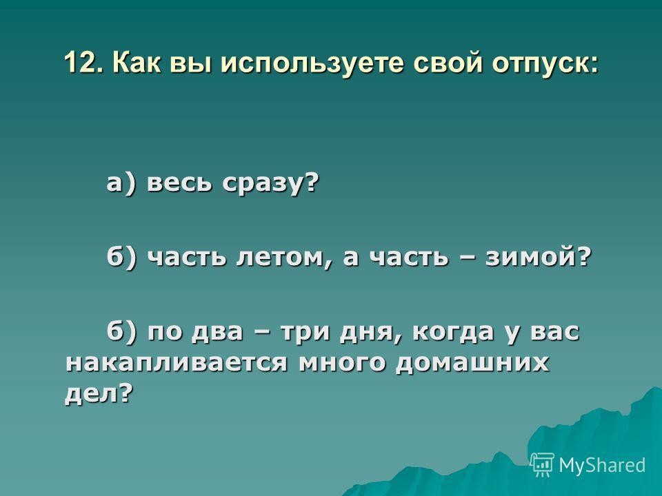 12. Как вы используете свой отпуск: а) весь сразу? б) часть летом, а часть – зимой? б) по два – три дня, когда у вас накапливается много домашних дел?