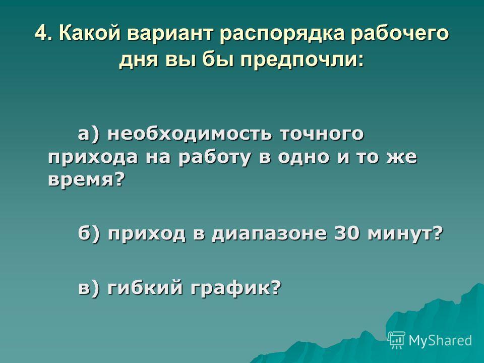 4. Какой вариант распорядка рабочего дня вы бы предпочли: а) необходимость точного прихода на работу в одно и то же время? б) приход в диапазоне 30 минут? в) гибкий график?