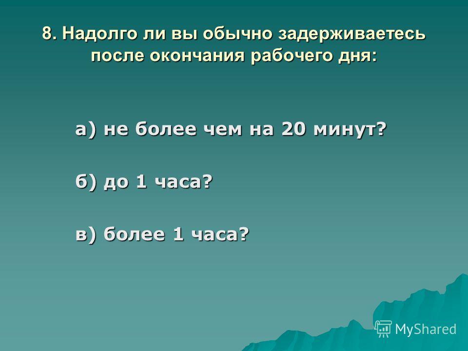 8. Надолго ли вы обычно задерживаетесь после окончания рабочего дня: а) не более чем на 20 минут? б) до 1 часа? в) более 1 часа?