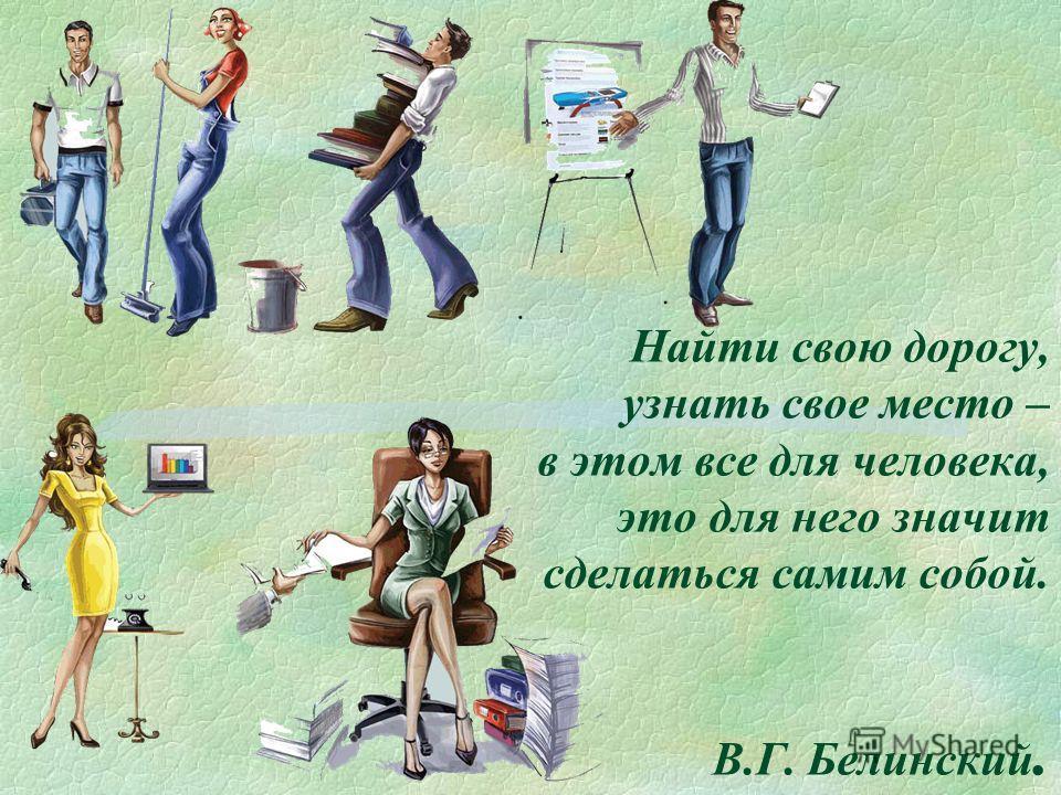 Найти свою дорогу, узнать свое место – в этом все для человека, это для него значит сделаться самим собой. В.Г. Белинский.