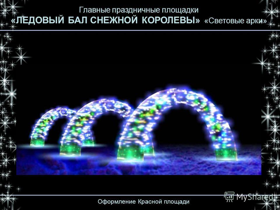 Оформление Красной площади Главные праздничные площадки «ЛЕДОВЫЙ БАЛ СНЕЖНОЙ КОРОЛЕВЫ» «Световые арки»