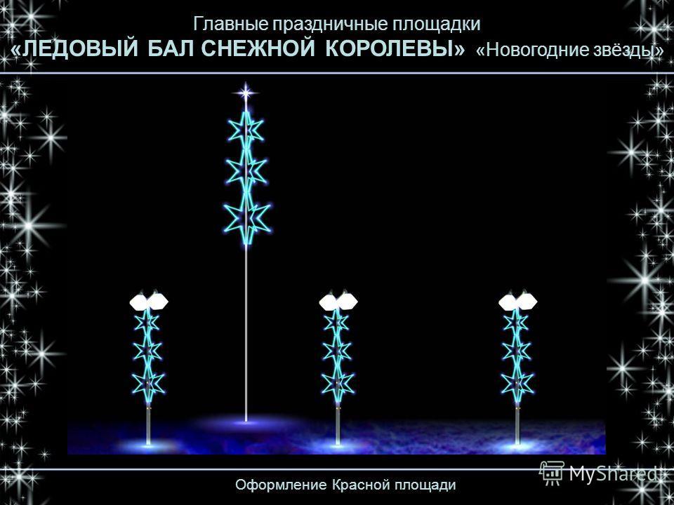 Оформление Красной площади Главные праздничные площадки «ЛЕДОВЫЙ БАЛ СНЕЖНОЙ КОРОЛЕВЫ» «Новогодние звёзды»
