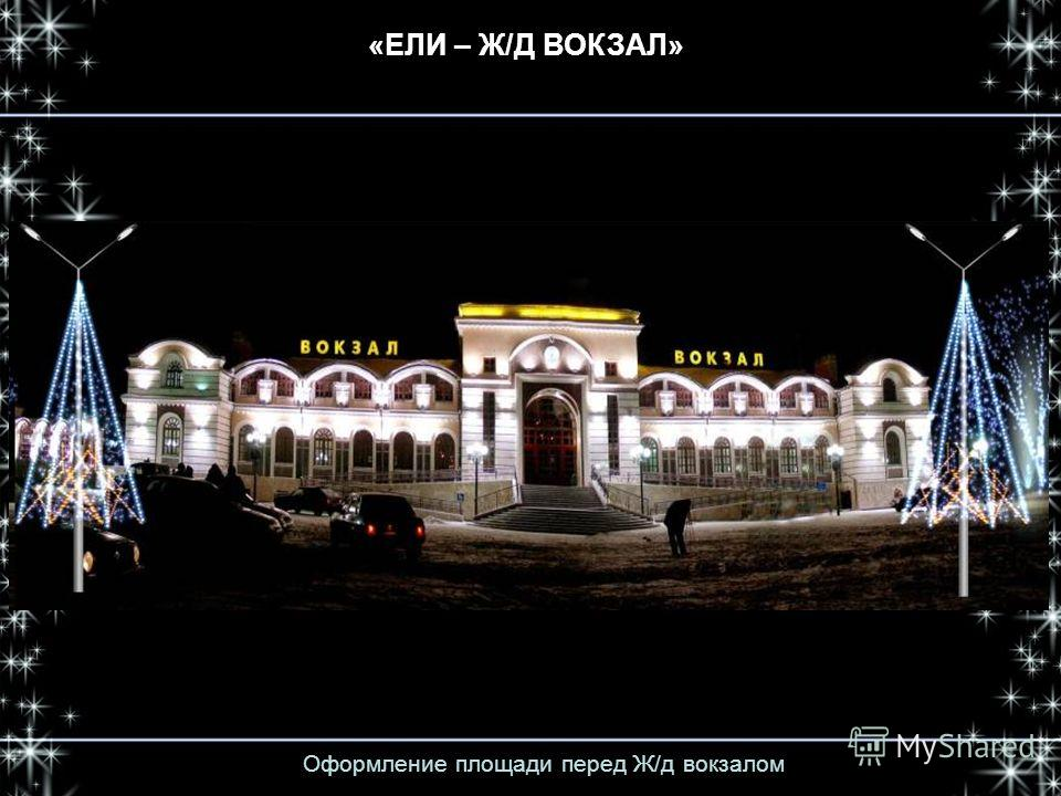 Оформление площади перед Ж/д вокзалом «ЕЛИ – Ж/Д ВОКЗАЛ»