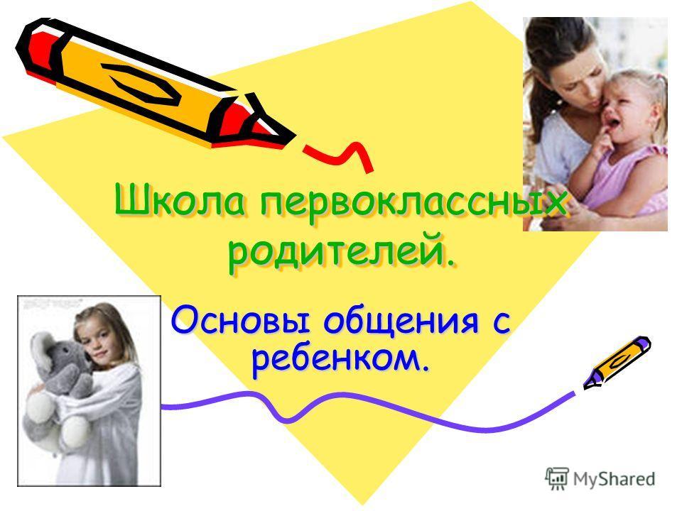 Школа первоклассных родителей. Основы общения с ребенком.
