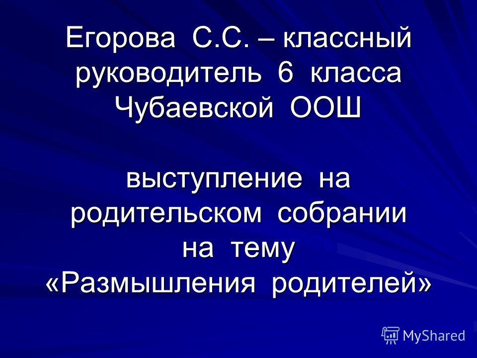 Егорова С.С. – классный руководитель 6 класса Чубаевской ООШ выступление на родительском собрании на тему «Размышления родителей»