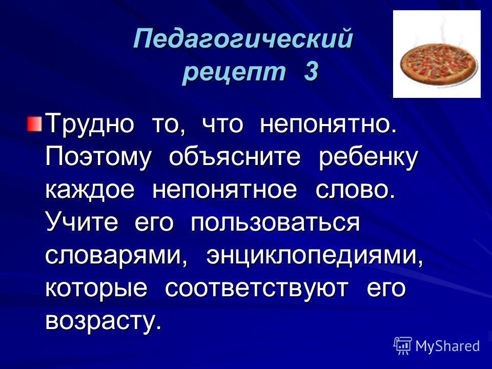 Педагогический рецепт 3 Трудно то, что непонятно. Поэтому объясните ребенку каждое непонятное слово. Учите его пользоваться словарями, энциклопедиями, которые соответствуют его возрасту.