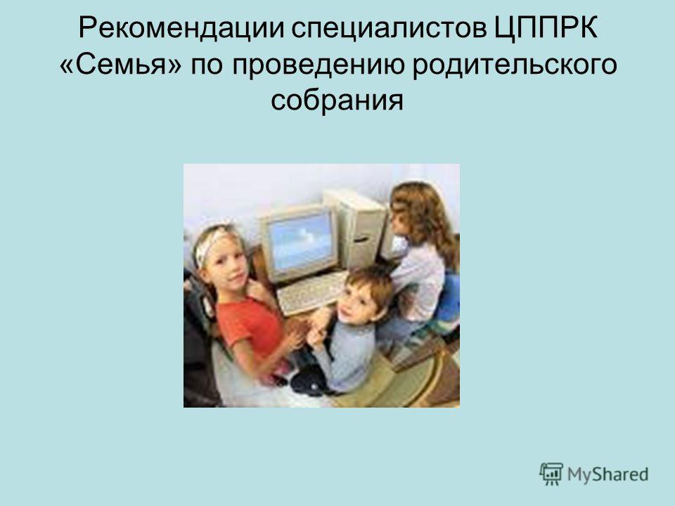 Рекомендации специалистов ЦППРК «Семья» по проведению родительского собрания