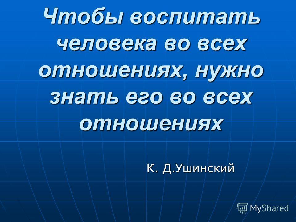 Чтобы воспитать человека во всех отношениях, нужно знать его во всех отношениях К. Д.Ушинский К. Д.Ушинский