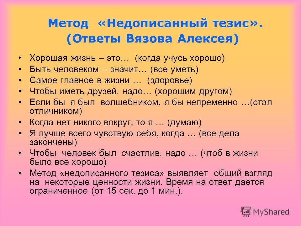 Метод «Недописанный тезис». (Ответы Вязова Алексея) Хорошая жизнь – это… (когда учусь хорошо) Быть человеком – значит… (все уметь) Самое главное в жизни … (здоровье) Чтобы иметь друзей, надо… (хорошим другом) Если бы я был волшебником, я бы непременн