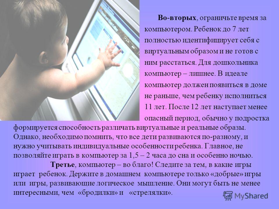 Во-вторых, ограничьте время за компьютером. Ребенок до 7 лет полностью идентифицирует себя с виртуальным образом и не готов с ним расстаться. Для дошкольника компьютер – лишнее. В идеале компьютер должен появиться в доме не раньше, чем ребенку исполн