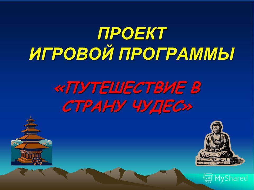 ПРОЕКТ ИГРОВОЙ ПРОГРАММЫ «ПУТЕШЕСТВИЕ В СТРАНУ ЧУДЕС»