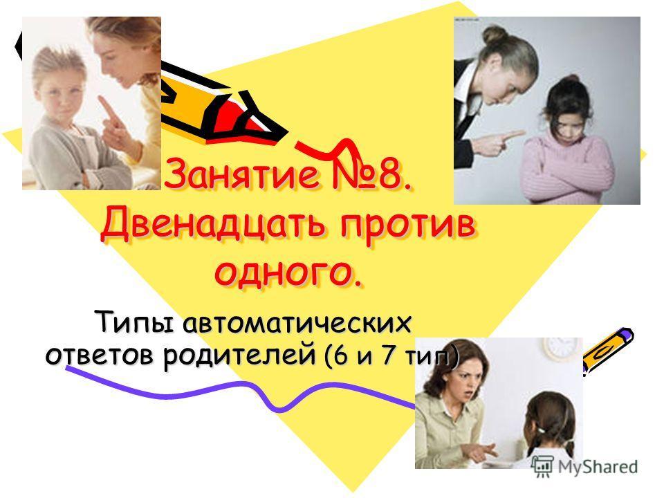 Занятие 8. Двенадцать против одного. Типы автоматических ответов родителей (6 и 7 тип)