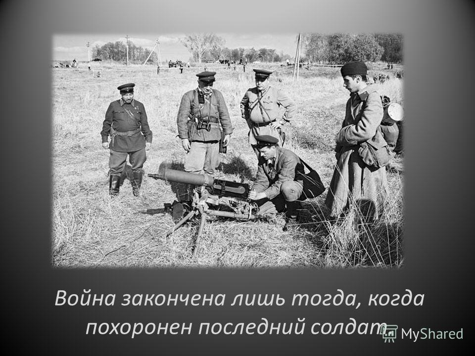 Война закончена лишь тогда, когда похоронен последний солдат.