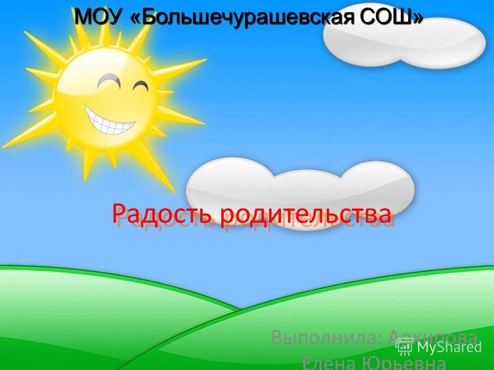 Радость родительства Выполнила: Архипова Елена Юрьевна МОУ «Большечурашевская СОШ»
