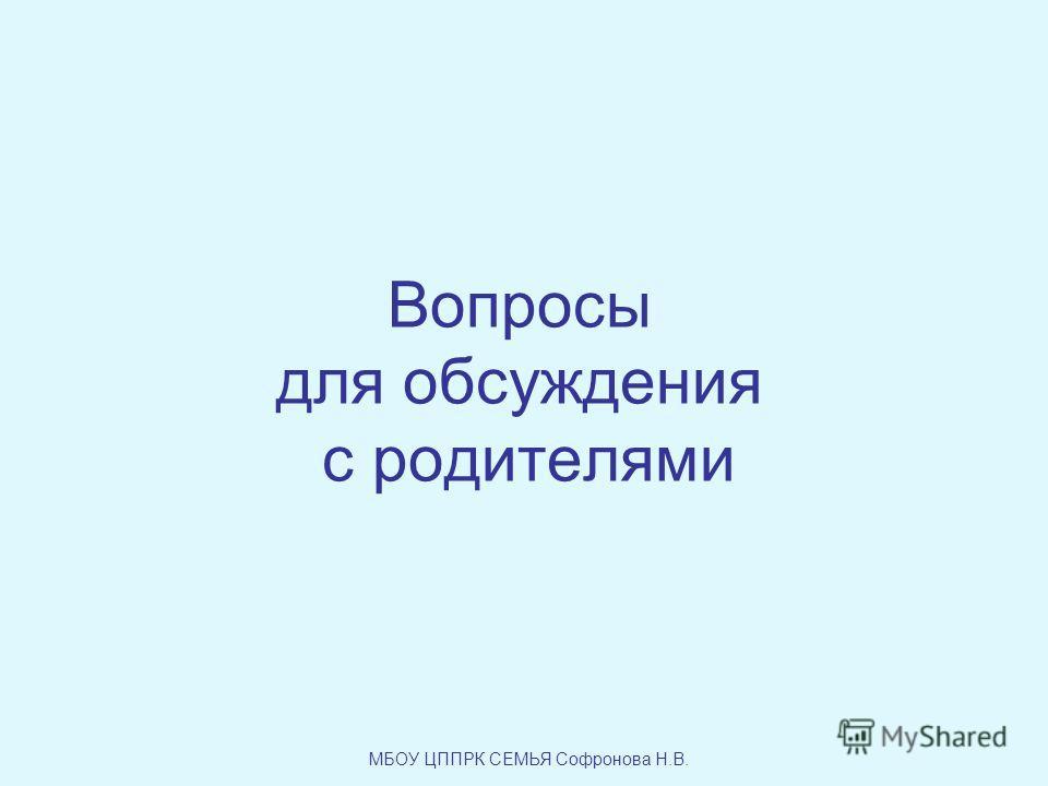 Вопросы для обсуждения с родителями МБОУ ЦППРК СЕМЬЯ Софронова Н.В.