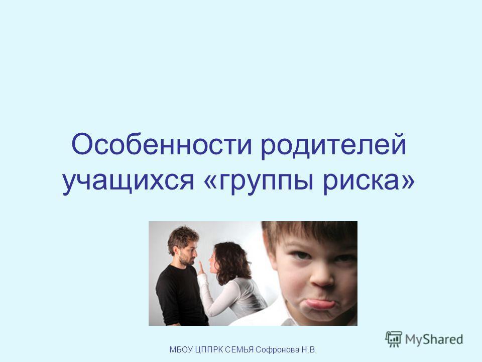 Особенности родителей учащихся «группы риска» МБОУ ЦППРК СЕМЬЯ Софронова Н.В.