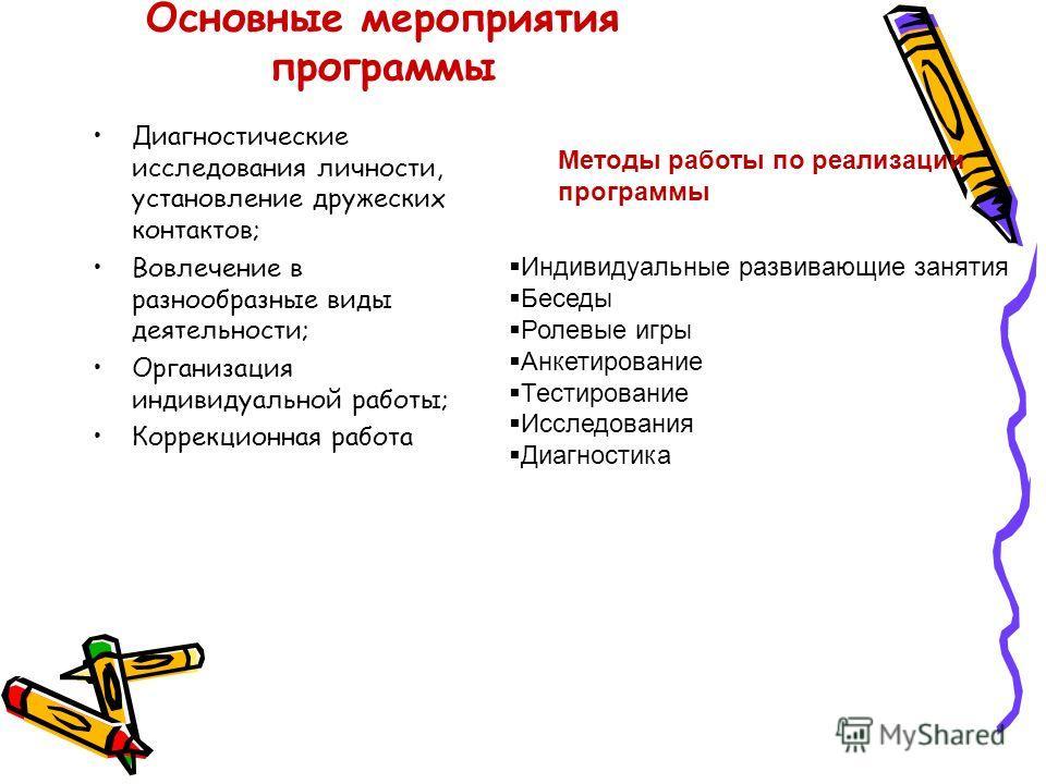Основные мероприятия программы Диагностические исследования личности, установление дружеских контактов; Вовлечение в разнообразные виды деятельности; Организация индивидуальной работы; Коррекционная работа Методы работы по реализации программы Индиви