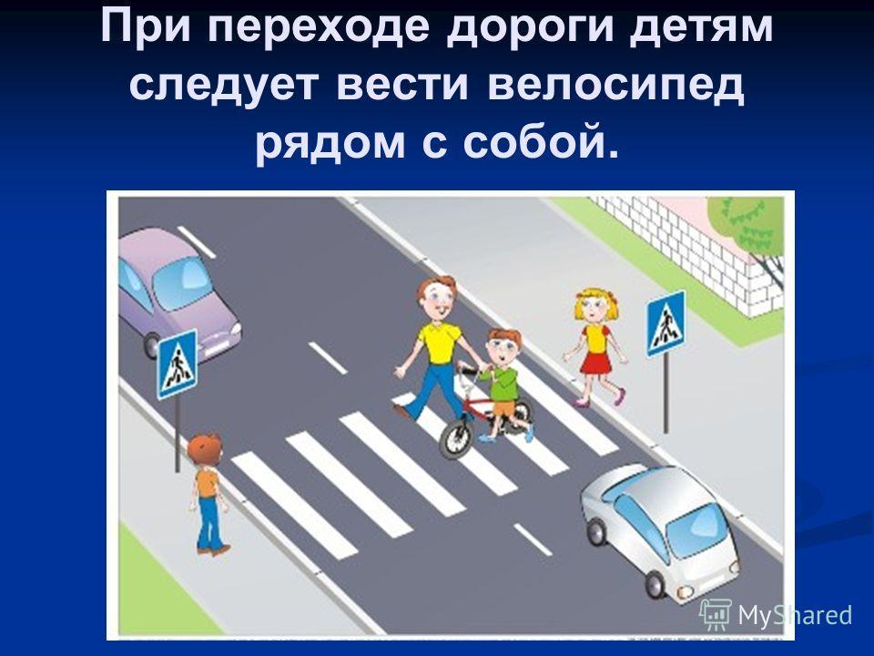 При переходе дороги детям следует вести велосипед рядом с собой.