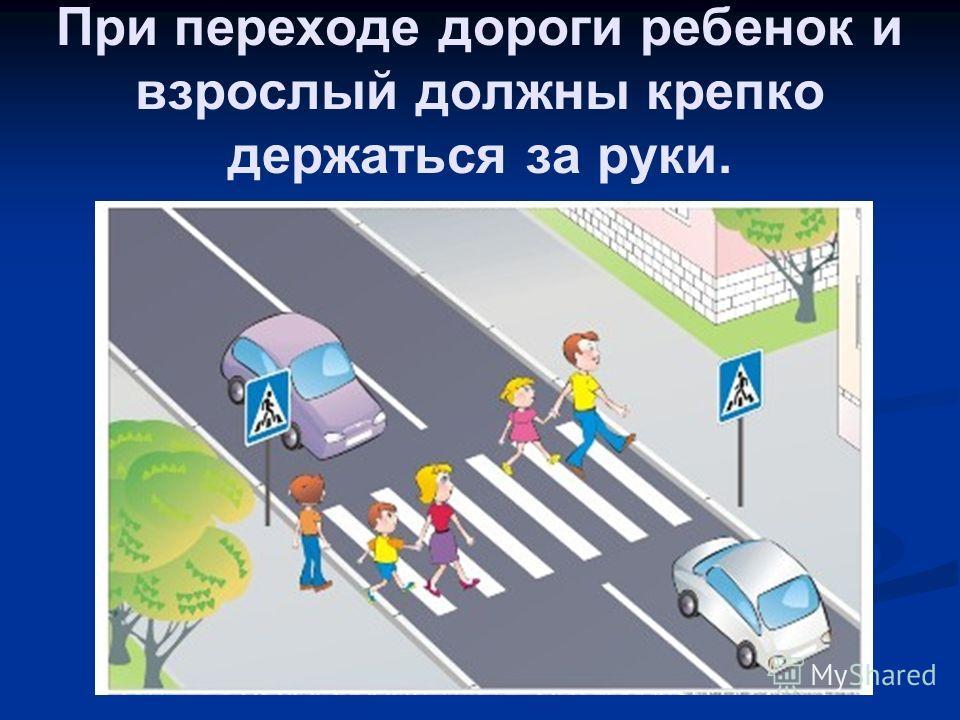 При переходе дороги ребенок и взрослый должны крепко держаться за руки.