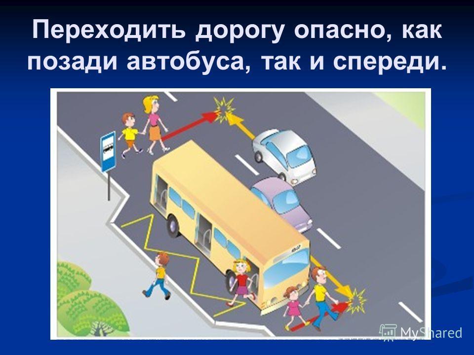 Переходить дорогу опасно, как позади автобуса, так и спереди.
