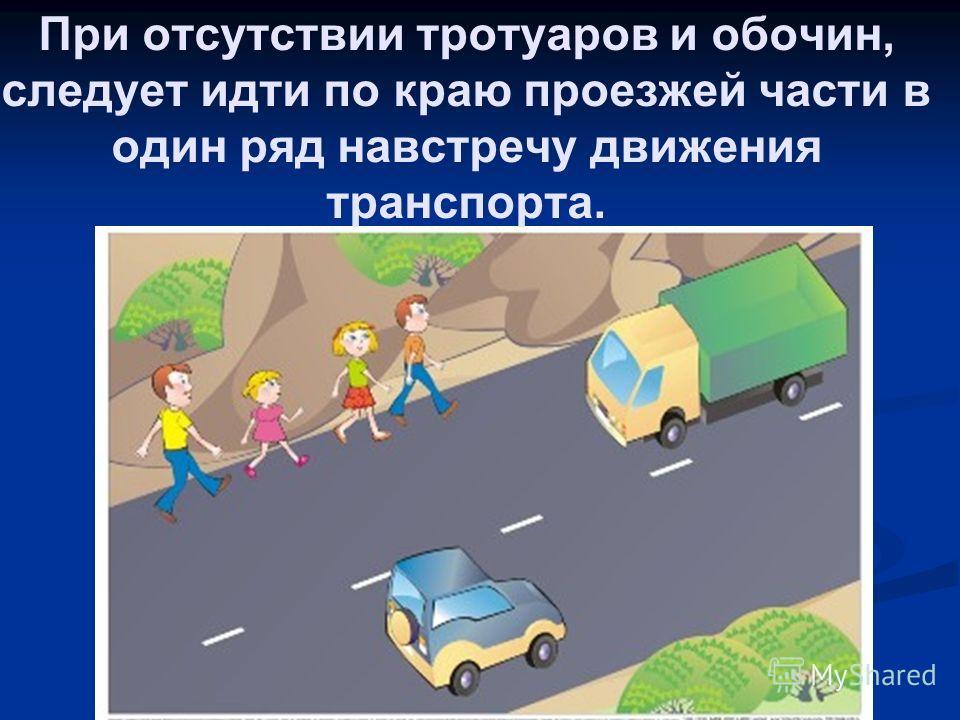При отсутствии тротуаров и обочин, следует идти по краю проезжей части в один ряд навстречу движения транспорта.