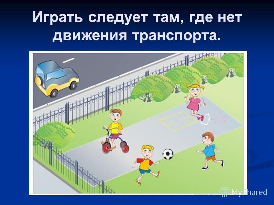 Играть следует там, где нет движения транспорта.