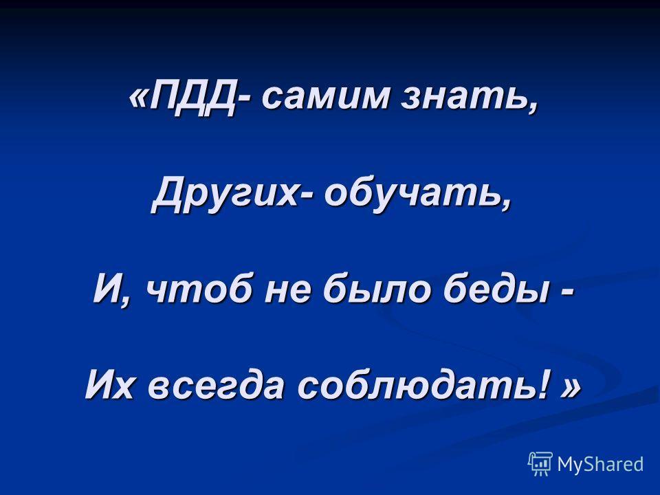 «ПДД- самим знать, Других- обучать, И, чтоб не было беды - Их всегда соблюдать! »