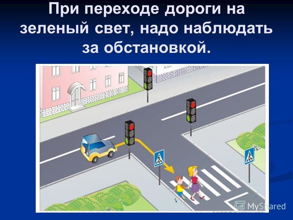 При переходе дороги на зеленый свет, надо наблюдать за обстановкой.