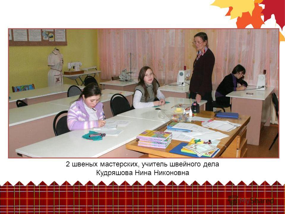 2 швеных мастерских, учитель швейного дела Кудряшова Нина Никоновна